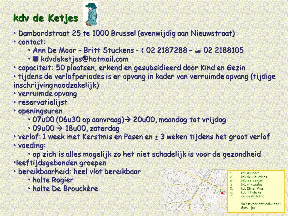 1.kdv Barbara 2.kdv de Kleurdoos 3.kdv de Ketjes 4.kdv miniMabo 5.kdv Elmer West 6.kdv 't Folieke 7.ibo de Buiteling dienst voor onthaalouders: Spruitjes Dienst voor onthaalouders: Spruitjes •administratieve zetel van de Dienst voor Onthaalouders Spruitjes van de VGC: Lombardstraat 41 te 1000 Brussel •contact: www.digitaalbrussel.be – www.kindengezin.be Annemie Teirlinck - annemie.teirlinck@vgc.be – 02 5480588 •de onthaalouders zijn verspreid over een deel van de 19 Brusselse gemeenten •kosteloze reservatielijst •openingsuren: worden bepaald door de onthaalouders •de Dienst voor Onthaalouders is te bereiken tijdens de kantooruren (uitz.