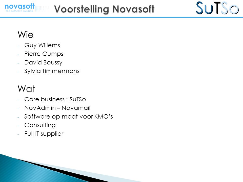 Wie - Guy Willems - Pierre Cumps - David Boussy - Sylvia Timmermans Wat - Core business : SuTSo - NovAdmin – Novamail - Software op maat voor KMO's - Consulting - Full IT supplier