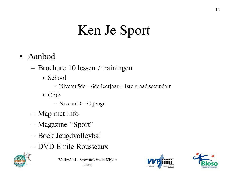 Volleybal – Sporttak in de Kijker 2008 13 Ken Je Sport •Aanbod –Brochure 10 lessen / trainingen •School –Niveau 5de – 6de leerjaar + 1ste graad secund
