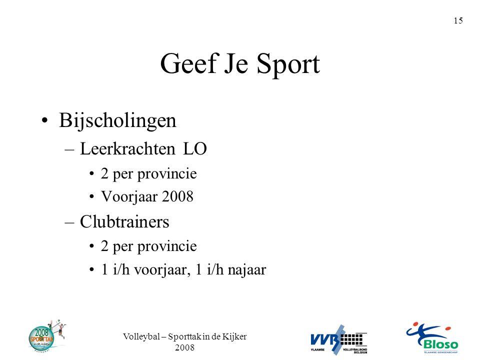 Volleybal – Sporttak in de Kijker 2008 15 Geef Je Sport •Bijscholingen –Leerkrachten LO •2 per provincie •Voorjaar 2008 –Clubtrainers •2 per provincie