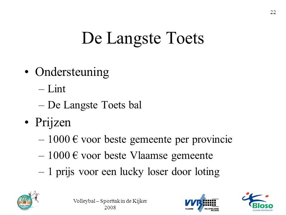 Volleybal – Sporttak in de Kijker 2008 22 De Langste Toets •Ondersteuning –Lint –De Langste Toets bal •Prijzen –1000 € voor beste gemeente per provinc