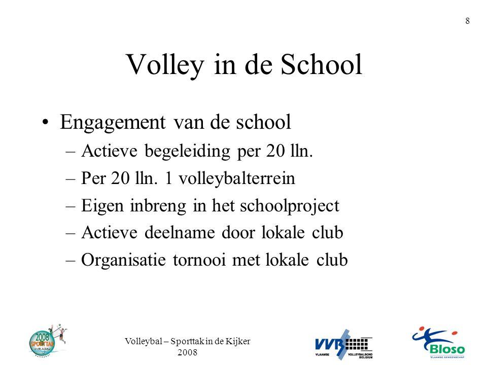 Volleybal – Sporttak in de Kijker 2008 8 Volley in de School •Engagement van de school –Actieve begeleiding per 20 lln. –Per 20 lln. 1 volleybalterrei