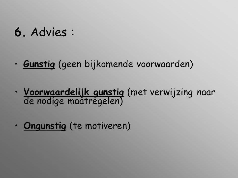 6. Advies : •Gunstig (geen bijkomende voorwaarden) •Voorwaardelijk gunstig (met verwijzing naar de nodige maatregelen) •Ongunstig (te motiveren)
