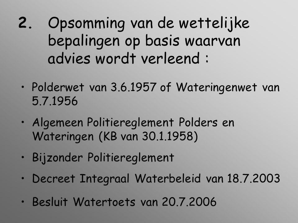 2.Opsomming van de wettelijke bepalingen op basis waarvan advies wordt verleend : •Polderwet van 3.6.1957 of Wateringenwet van 5.7.1956 •Algemeen Politiereglement Polders en Wateringen (KB van 30.1.1958) •Bijzonder Politiereglement •Decreet Integraal Waterbeleid van 18.7.2003 •Besluit Watertoets van 20.7.2006
