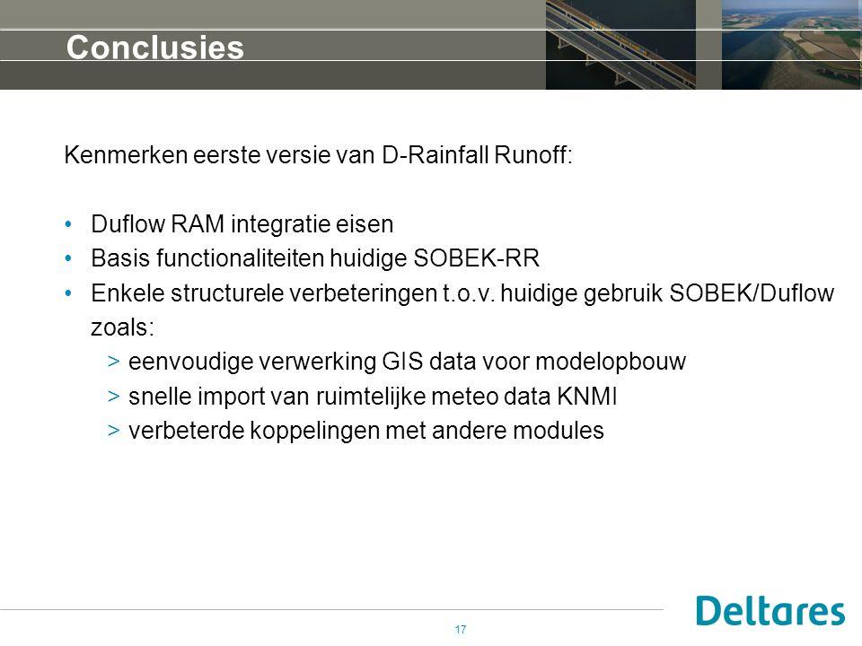 17 Conclusies Kenmerken eerste versie van D-Rainfall Runoff: •Duflow RAM integratie eisen •Basis functionaliteiten huidige SOBEK-RR •Enkele structurele verbeteringen t.o.v.