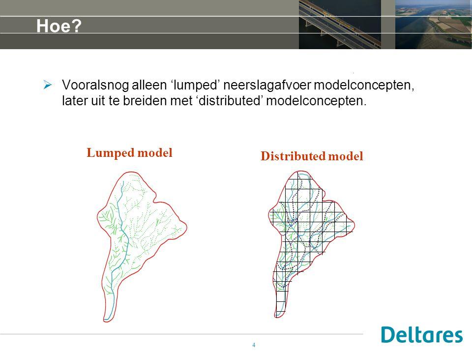 4 Hoe?  Vooralsnog alleen 'lumped' neerslagafvoer modelconcepten, later uit te breiden met 'distributed' modelconcepten. Lumped model Distributed mod