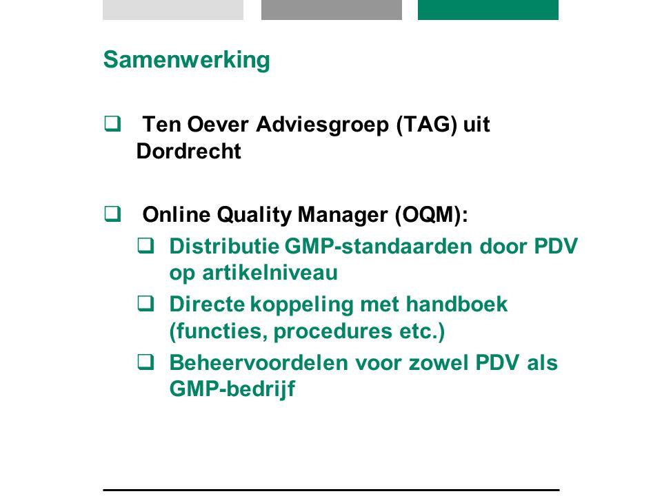 Samenwerking  Ten Oever Adviesgroep (TAG) uit Dordrecht  Online Quality Manager (OQM):  Distributie GMP-standaarden door PDV op artikelniveau  Directe koppeling met handboek (functies, procedures etc.)  Beheervoordelen voor zowel PDV als GMP-bedrijf