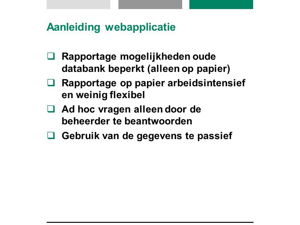 Aanleiding webapplicatie  Rapportage mogelijkheden oude databank beperkt (alleen op papier)  Rapportage op papier arbeidsintensief en weinig flexibel  Ad hoc vragen alleen door de beheerder te beantwoorden  Gebruik van de gegevens te passief