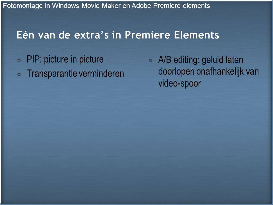 Eén van de extra's in Premiere Elements PIP: picture in picture Transparantie verminderen A/B editing: geluid laten doorlopen onafhankelijk van video-spoor Fotomontage in Windows Movie Maker en Adobe Premiere elements