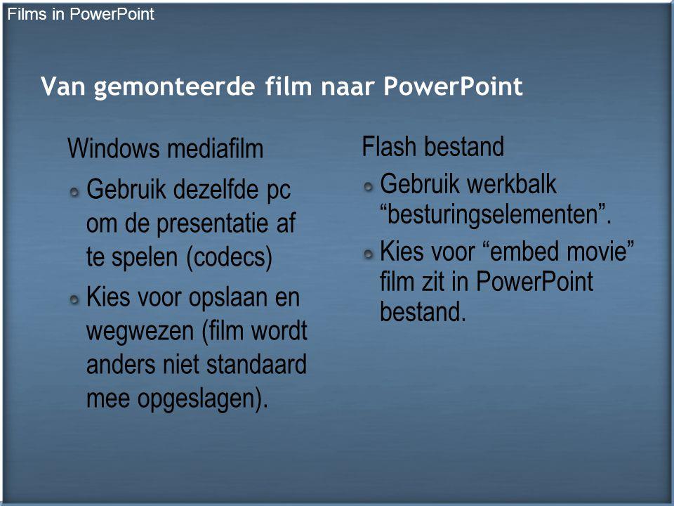 Van gemonteerde film naar PowerPoint Windows mediafilm Gebruik dezelfde pc om de presentatie af te spelen (codecs) Kies voor opslaan en wegwezen (film wordt anders niet standaard mee opgeslagen).