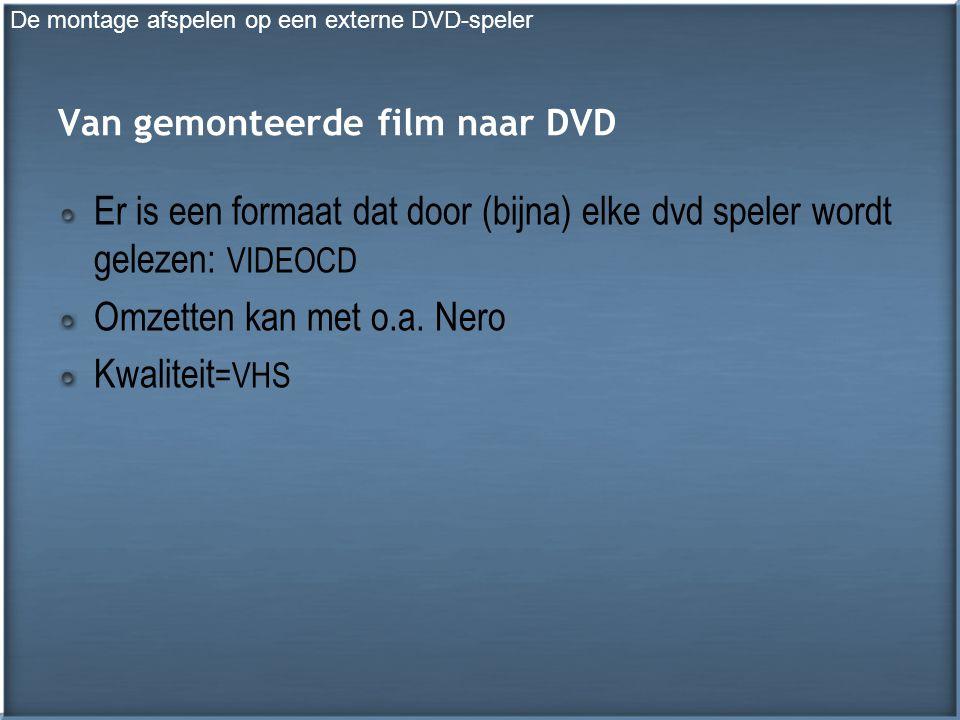 Van gemonteerde film naar DVD Er is een formaat dat door (bijna) elke dvd speler wordt gelezen: VIDEOCD Omzetten kan met o.a.