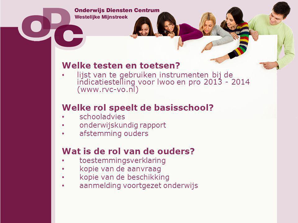 Welke testen en toetsen? • lijst van te gebruiken instrumenten bij de indicatiestelling voor lwoo en pro 2013 - 2014 (www.rvc-vo.nl) Welke rol speelt