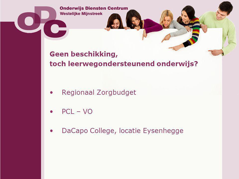 Geen beschikking, toch leerwegondersteunend onderwijs? •Regionaal Zorgbudget •PCL – VO •DaCapo College, locatie Eysenhegge