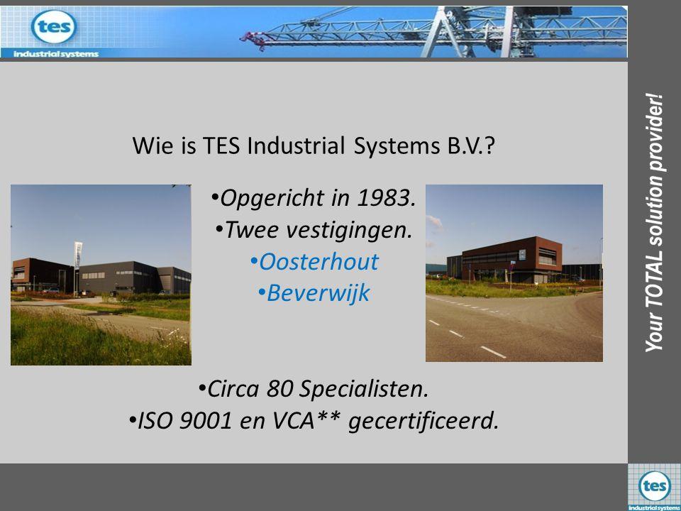 Wie is TES Industrial Systems B.V.? •O•Opgericht in 1983. •T•Twee vestigingen. •O•Oosterhout •B•Beverwijk •C•Circa 80 Specialisten. •I•ISO 9001 en VCA