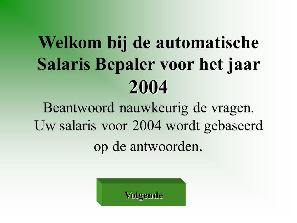 2004 Welkom bij de automatische Salaris Bepaler voor het jaar 2004 Beantwoord nauwkeurig de vragen. Uw salaris voor 2004 wordt gebaseerd op de antwoor