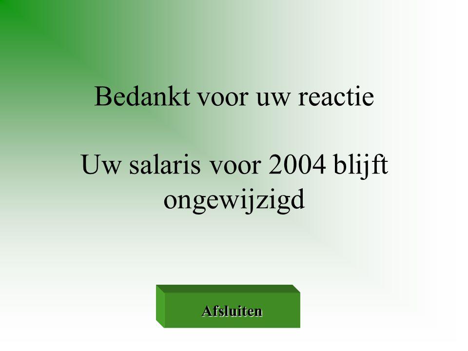 Bedankt voor uw reactie Uw salaris voor 2004 blijft ongewijzigd Afsluiten