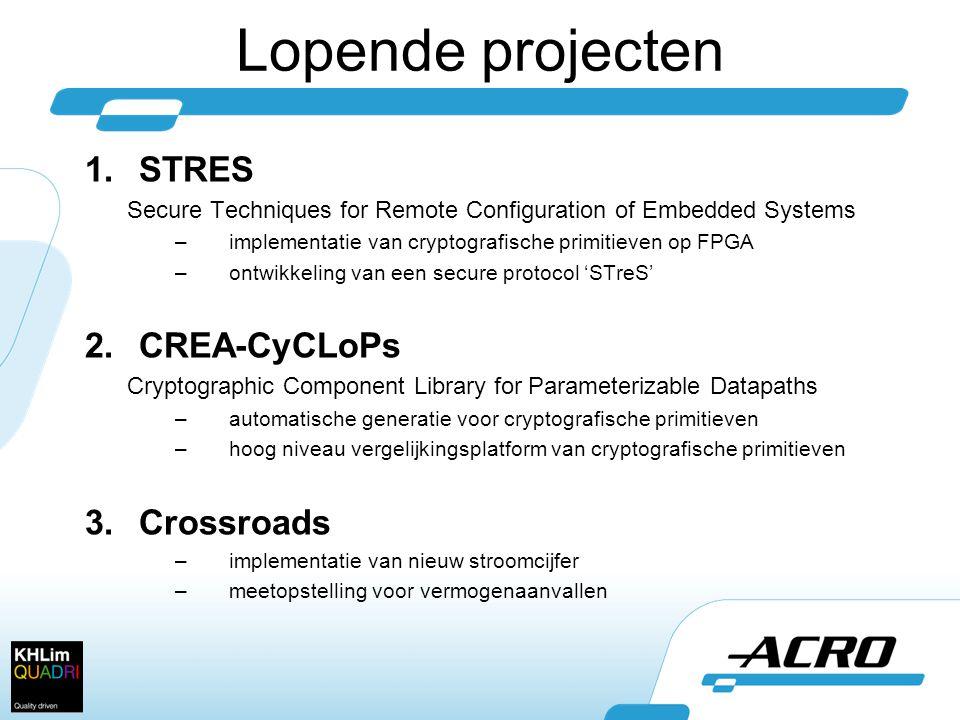 Lopende projecten 1.STRES Secure Techniques for Remote Configuration of Embedded Systems –implementatie van cryptografische primitieven op FPGA –ontwikkeling van een secure protocol 'STreS' 2.CREA-CyCLoPs Cryptographic Component Library for Parameterizable Datapaths –automatische generatie voor cryptografische primitieven –hoog niveau vergelijkingsplatform van cryptografische primitieven 3.Crossroads –implementatie van nieuw stroomcijfer –meetopstelling voor vermogenaanvallen