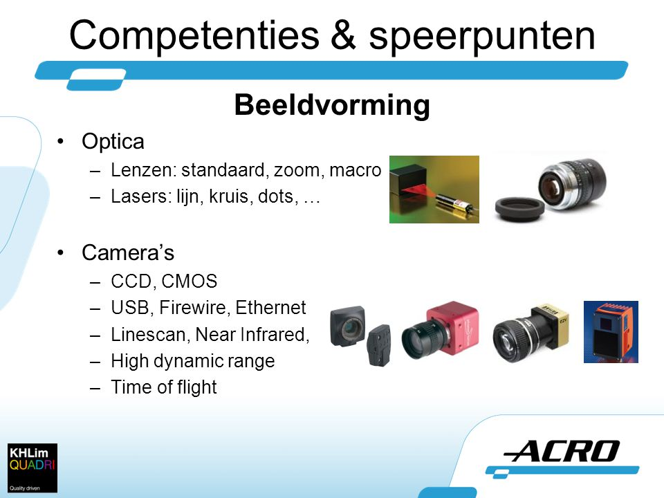Competenties & speerpunten Beeldvorming •Optica –Lenzen: standaard, zoom, macro –Lasers: lijn, kruis, dots, … •Camera's –CCD, CMOS –USB, Firewire, Ethernet –Linescan, Near Infrared, –High dynamic range –Time of flight
