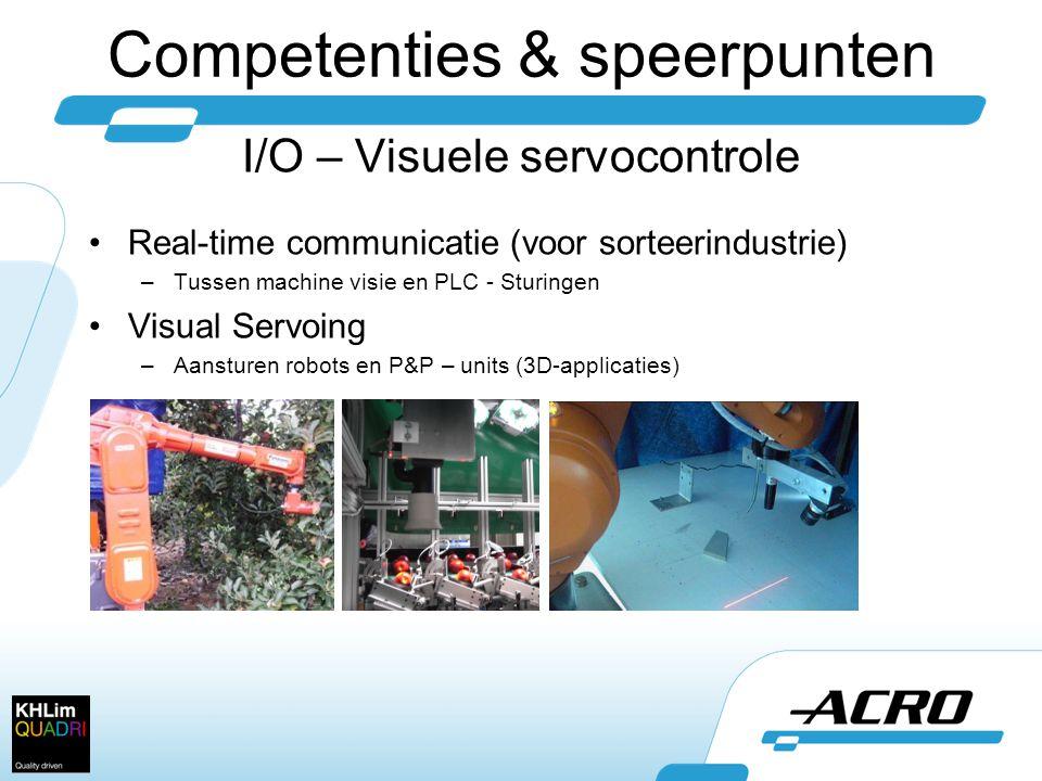 Competenties & speerpunten I/O – Visuele servocontrole •Real-time communicatie (voor sorteerindustrie) –Tussen machine visie en PLC - Sturingen •Visual Servoing –Aansturen robots en P&P – units (3D-applicaties)