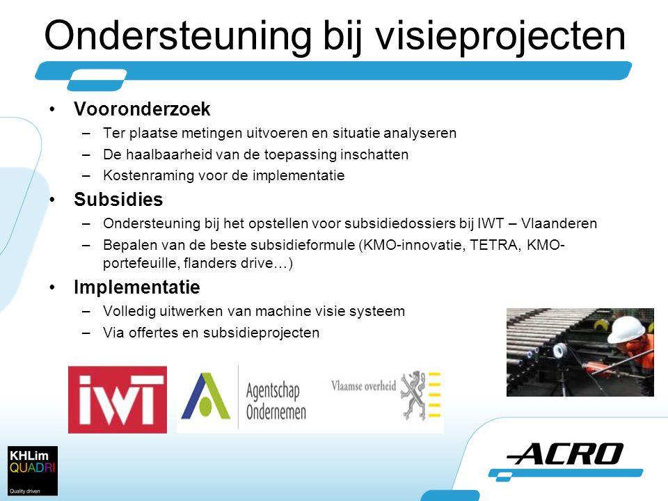 Ondersteuning bij visieprojecten •Vooronderzoek –Ter plaatse metingen uitvoeren en situatie analyseren –De haalbaarheid van de toepassing inschatten –Kostenraming voor de implementatie •Subsidies –Ondersteuning bij het opstellen voor subsidiedossiers bij IWT – Vlaanderen –Bepalen van de beste subsidieformule (KMO-innovatie, TETRA, KMO- portefeuille, flanders drive…) •Implementatie –Volledig uitwerken van machine visie systeem –Via offertes en subsidieprojecten