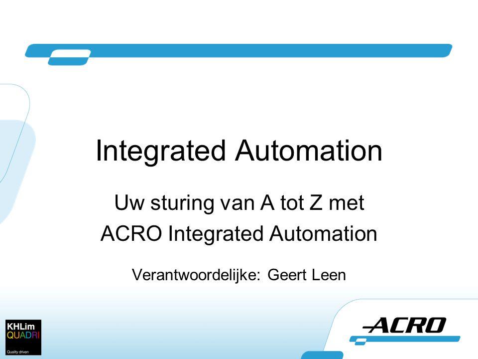 Integrated Automation Uw sturing van A tot Z met ACRO Integrated Automation Verantwoordelijke: Geert Leen