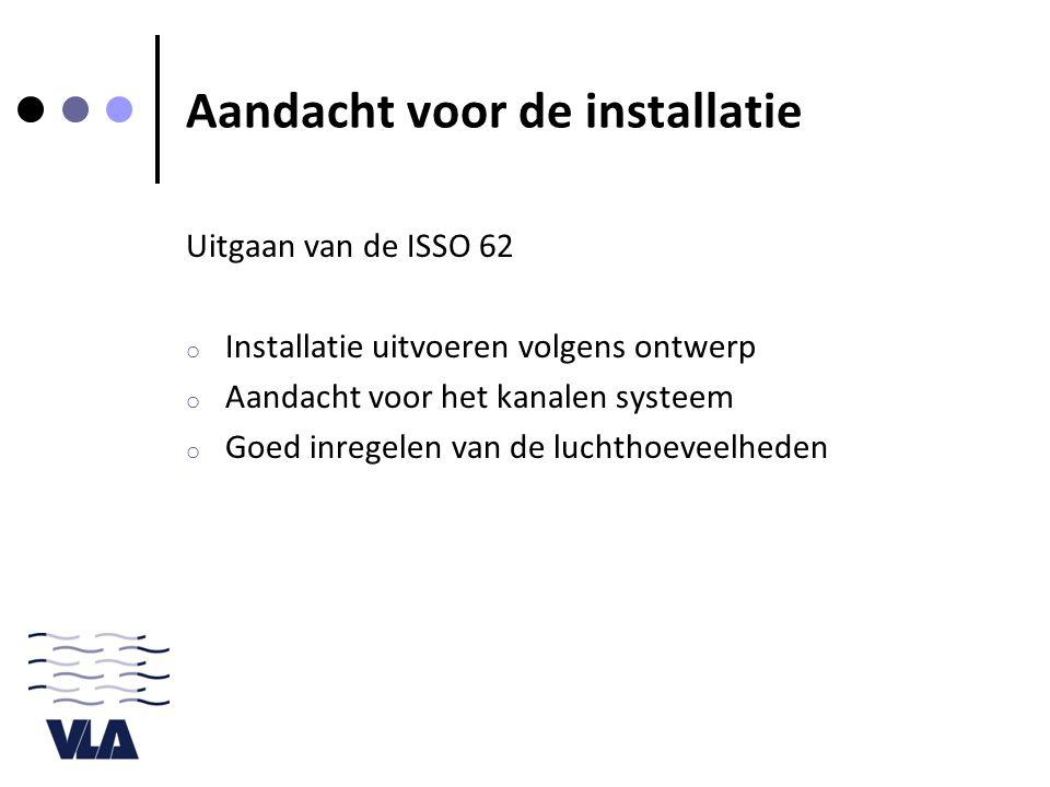 Aandacht voor de installatie Uitgaan van de ISSO 62 o Installatie uitvoeren volgens ontwerp o Aandacht voor het kanalen systeem o Goed inregelen van de luchthoeveelheden