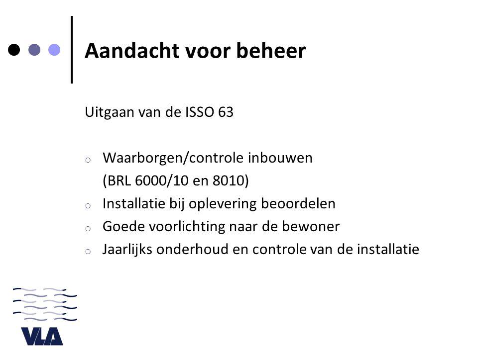 Aandacht voor beheer Uitgaan van de ISSO 63 o Waarborgen/controle inbouwen (BRL 6000/10 en 8010) o Installatie bij oplevering beoordelen o Goede voorlichting naar de bewoner o Jaarlijks onderhoud en controle van de installatie
