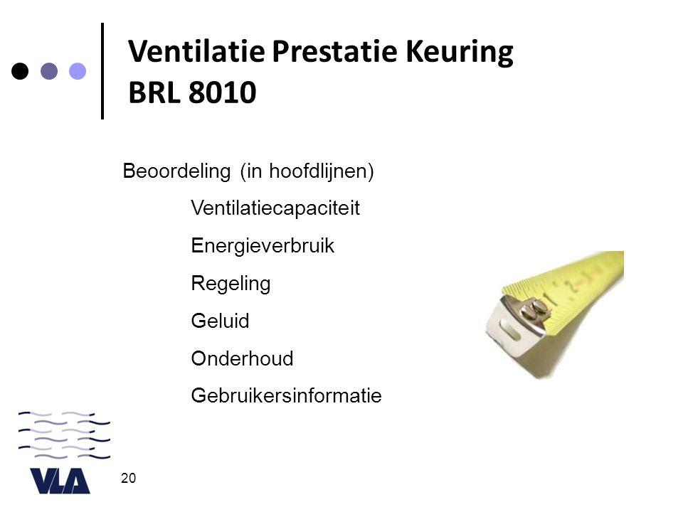 20 Beoordeling (in hoofdlijnen) Ventilatiecapaciteit Energieverbruik Regeling Geluid Onderhoud Gebruikersinformatie Ventilatie Prestatie Keuring BRL 8
