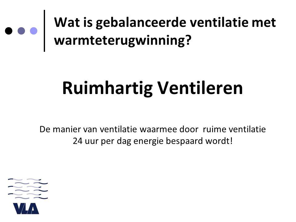 Wat is gebalanceerde ventilatie met warmteterugwinning? Ruimhartig Ventileren De manier van ventilatie waarmee door ruime ventilatie 24 uur per dag en
