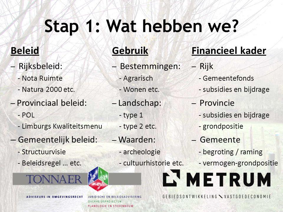 Stap 1: Wat hebben we? BeleidGebruikFinancieel kader – Rijksbeleid: - Nota Ruimte - Natura 2000 etc. – Bestemmingen: - Agrarisch - Wonen etc. – Rijk -