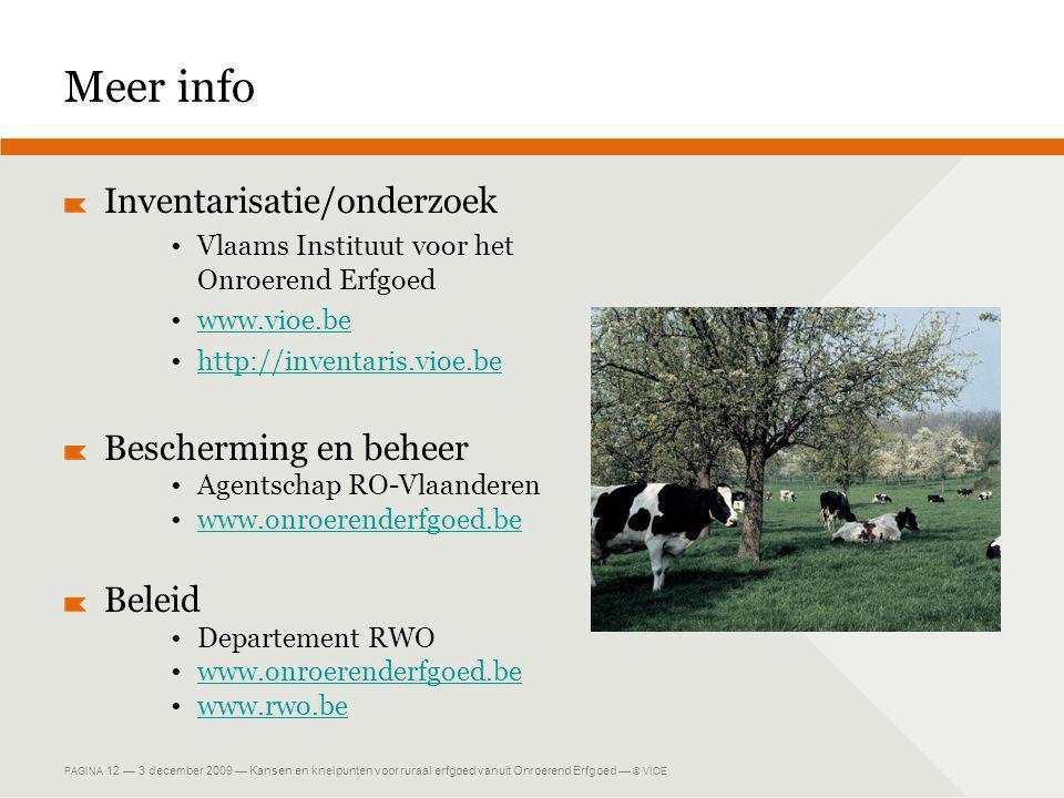 PAGINA 12 — 3 december 2009 — Kansen en knelpunten voor ruraal erfgoed vanuit Onroerend Erfgoed — © VIOE Meer info Inventarisatie/onderzoek •Vlaams Instituut voor het Onroerend Erfgoed •www.vioe.bewww.vioe.be •http://inventaris.vioe.behttp://inventaris.vioe.be Bescherming en beheer •Agentschap RO-Vlaanderen •www.onroerenderfgoed.bewww.onroerenderfgoed.be Beleid •Departement RWO •www.onroerenderfgoed.bewww.onroerenderfgoed.be •www.rwo.bewww.rwo.be