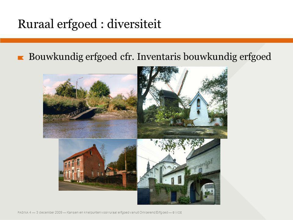 PAGINA 4 — 3 december 2009 — Kansen en knelpunten voor ruraal erfgoed vanuit Onroerend Erfgoed — © VIOE Ruraal erfgoed : diversiteit Bouwkundig erfgoed cfr.