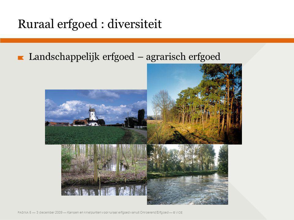 PAGINA 5 — 3 december 2009 — Kansen en knelpunten voor ruraal erfgoed vanuit Onroerend Erfgoed — © VIOE Ruraal erfgoed : diversiteit Landschappelijk erfgoed – agrarisch erfgoed