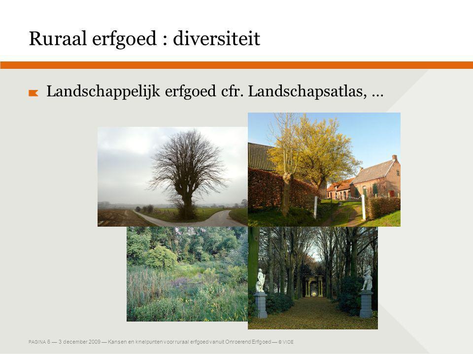 PAGINA 6 — 3 december 2009 — Kansen en knelpunten voor ruraal erfgoed vanuit Onroerend Erfgoed — © VIOE Ruraal erfgoed : diversiteit Landschappelijk erfgoed cfr.