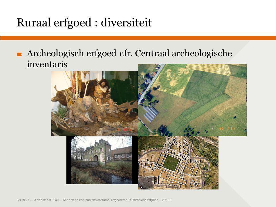 PAGINA 7 — 3 december 2009 — Kansen en knelpunten voor ruraal erfgoed vanuit Onroerend Erfgoed — © VIOE Ruraal erfgoed : diversiteit Archeologisch erfgoed cfr.