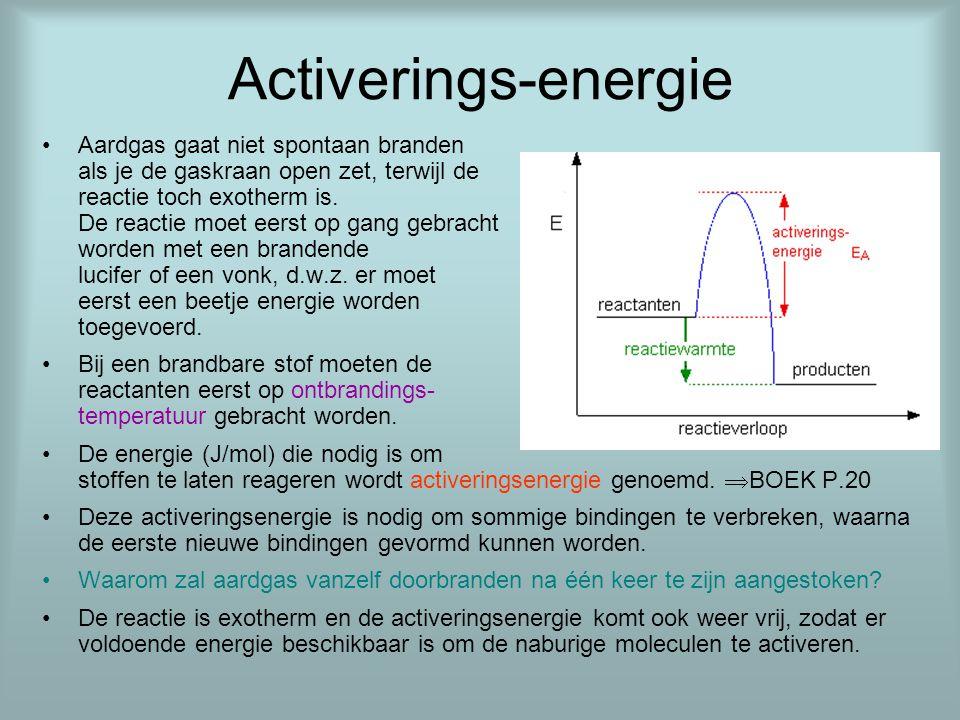 Activerings-energie •Aardgas gaat niet spontaan branden als je de gaskraan open zet, terwijl de reactie toch exotherm is. De reactie moet eerst op gan