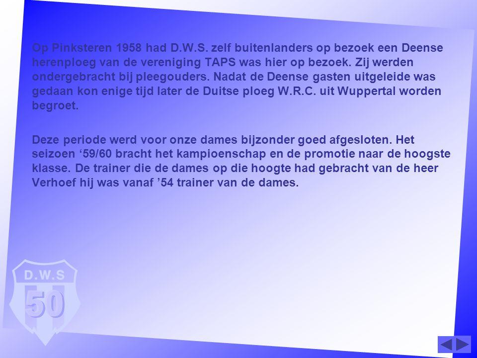Op Pinksteren 1958 had D.W.S. zelf buitenlanders op bezoek een Deense herenploeg van de vereniging TAPS was hier op bezoek. Zij werden ondergebracht b