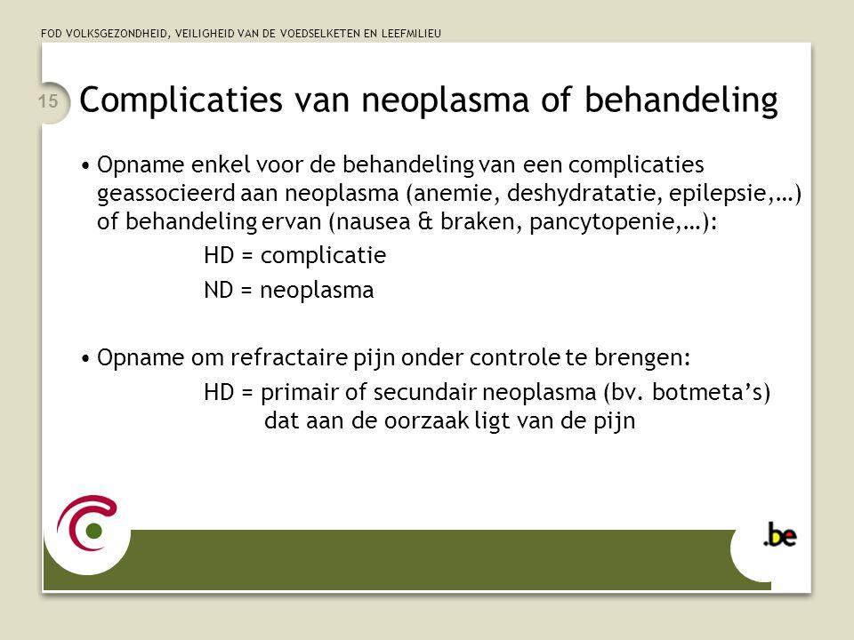 FOD VOLKSGEZONDHEID, VEILIGHEID VAN DE VOEDSELKETEN EN LEEFMILIEU 15 Complicaties van neoplasma of behandeling •Opname enkel voor de behandeling van e