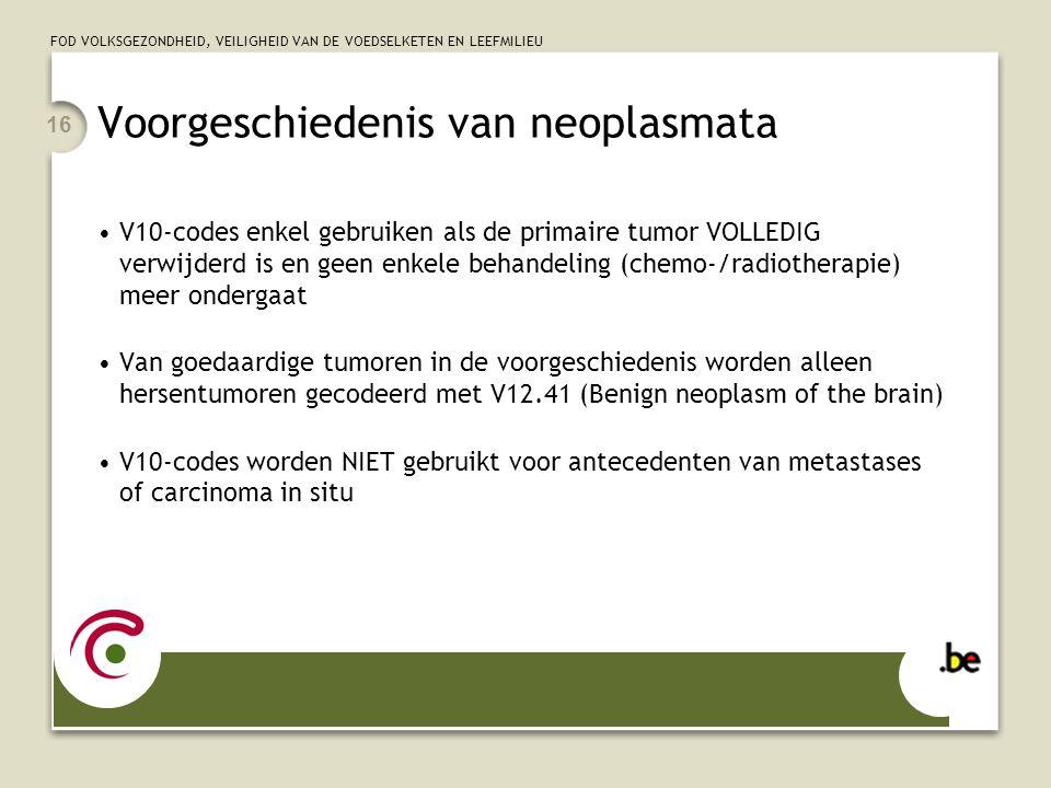 FOD VOLKSGEZONDHEID, VEILIGHEID VAN DE VOEDSELKETEN EN LEEFMILIEU 16 Voorgeschiedenis van neoplasmata •V10-codes enkel gebruiken als de primaire tumor