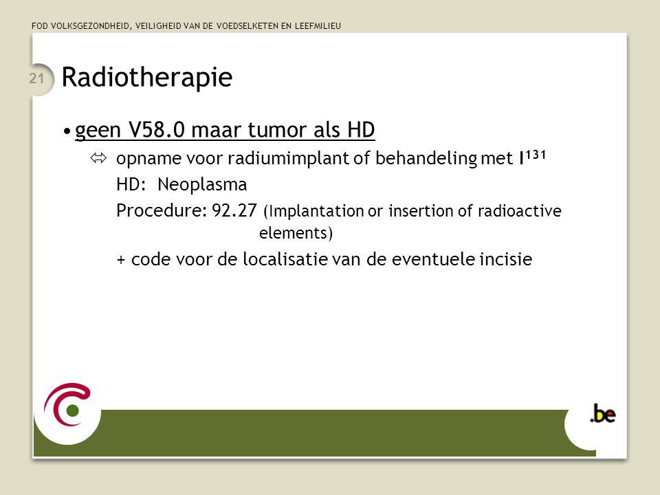 FOD VOLKSGEZONDHEID, VEILIGHEID VAN DE VOEDSELKETEN EN LEEFMILIEU 21 •geen V58.0 maar tumor als HD  opname voor radiumimplant of behandeling met I 13