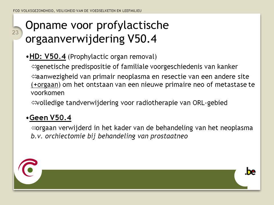 FOD VOLKSGEZONDHEID, VEILIGHEID VAN DE VOEDSELKETEN EN LEEFMILIEU 23 Opname voor profylactische orgaanverwijdering V50.4 •HD: V50.4 (Prophylactic orga