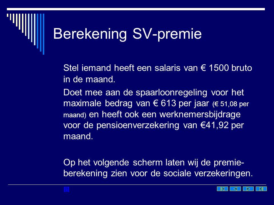 Berekening SV-premie Bruto maandsalaris1.500,00 Pensioen-/- 41,92 premievrij bedrag Spaarloon-/- 51,08 premievrij bedrag SV-loon1.407,00 max € 45.017,28 per jaar en € 3.751,44 per maand Franchise-/- 1.305,00 21,75 x €60 Grondslag SV102,00 Premie SV 3,85%3,93 max € 94,19 (2007)