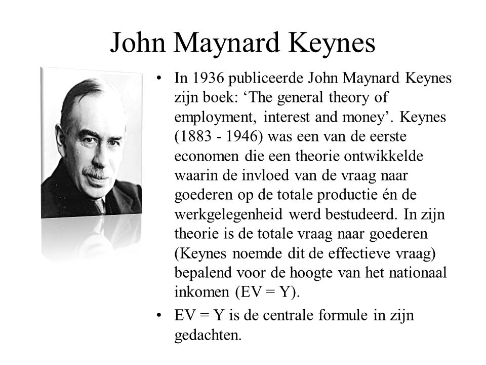 John Maynard Keynes •In 1936 publiceerde John Maynard Keynes zijn boek: 'The general theory of employment, interest and money'. Keynes (1883 - 1946) w