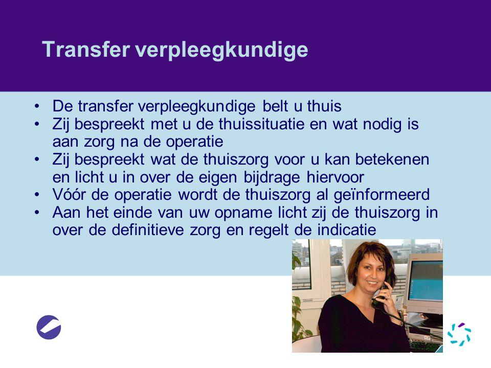 Transfer verpleegkundige •De transfer verpleegkundige belt u thuis •Zij bespreekt met u de thuissituatie en wat nodig is aan zorg na de operatie •Zij