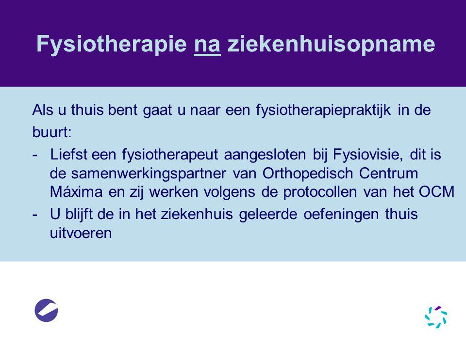 Fysiotherapie na ziekenhuisopname Als u thuis bent gaat u naar een fysiotherapiepraktijk in de buurt: - Liefst een fysiotherapeut aangesloten bij Fysi