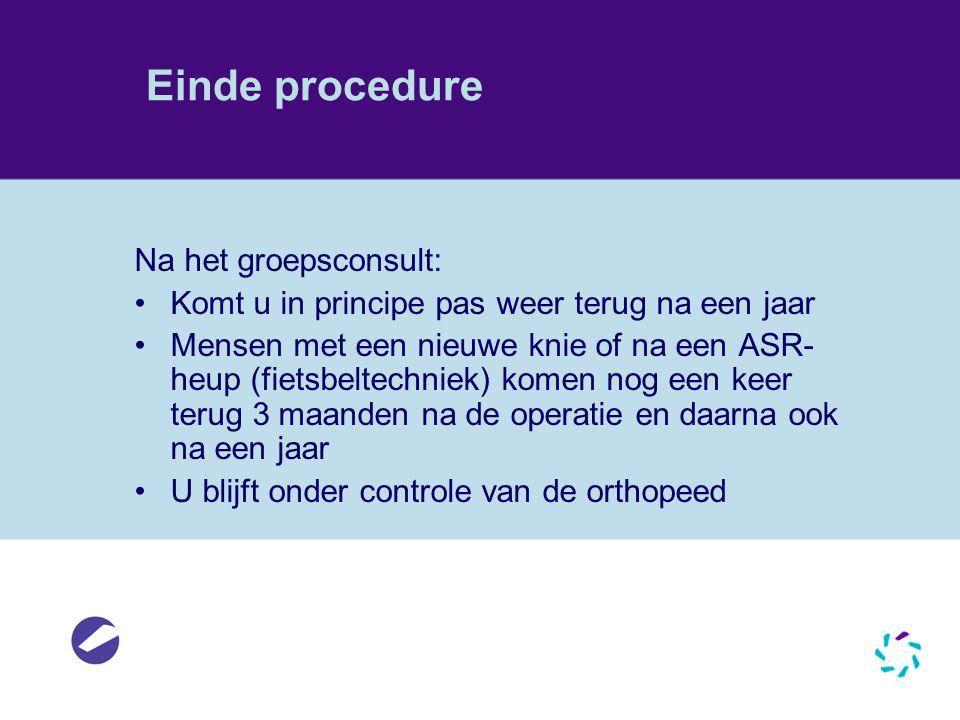 Einde procedure Na het groepsconsult: •Komt u in principe pas weer terug na een jaar •Mensen met een nieuwe knie of na een ASR- heup (fietsbeltechniek