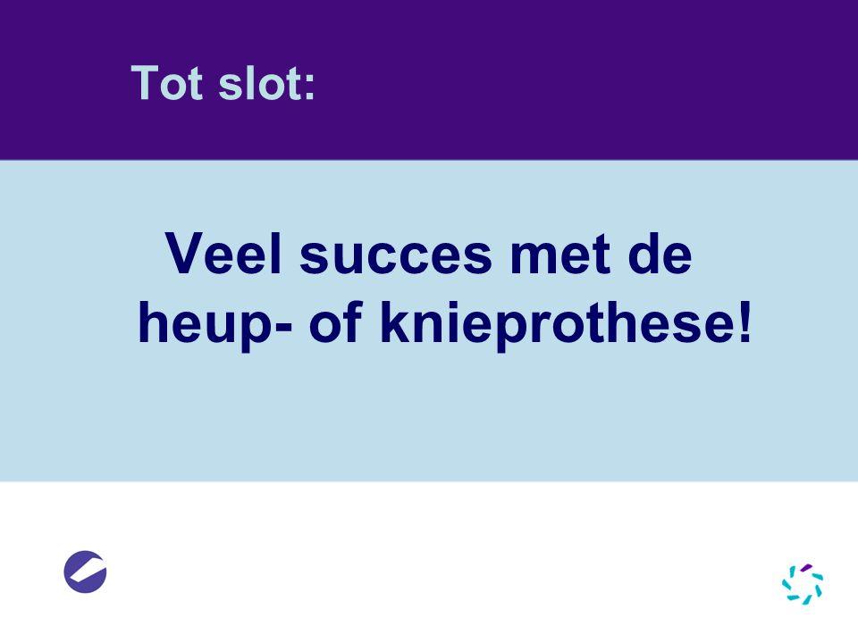 Tot slot: Veel succes met de heup- of knieprothese!