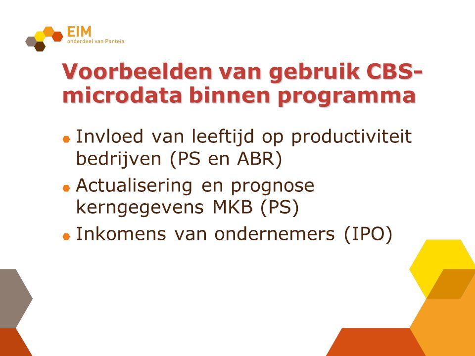 Voorbeelden van gebruik CBS- microdata binnen programma Invloed van leeftijd op productiviteit bedrijven (PS en ABR) Actualisering en prognose kerngegevens MKB (PS) Inkomens van ondernemers (IPO)