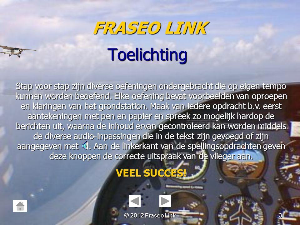 © 2012 Fraseo Link2 Toelichting FRASEO LINK Met behulp van de knop in de linkerhoek kan vanaf iedere pagina teruggekeerd worden naar het overzicht. Bo
