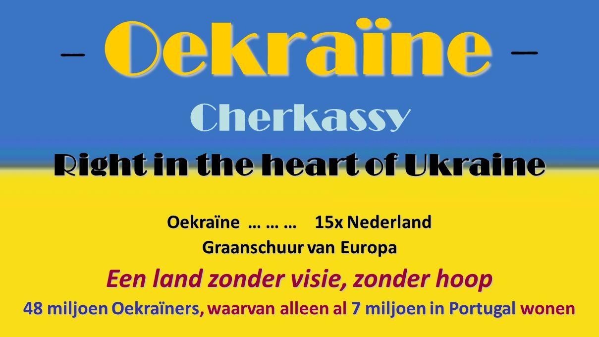 Oekraïne - Oekraïne - Cherkassy Right in the heart of Ukraine Oekraïne … … … 15x Nederland Graanschuur van Europa Een land zonder visie, zonder hoop 48 miljoen Oekraïners, waarvan alleen al 7 miljoen in Portugal wonen